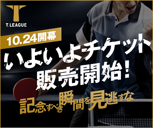 T.LEAGUE 10.24開幕 いよいよチケット販売開始! 記念すべき瞬間を見逃すな