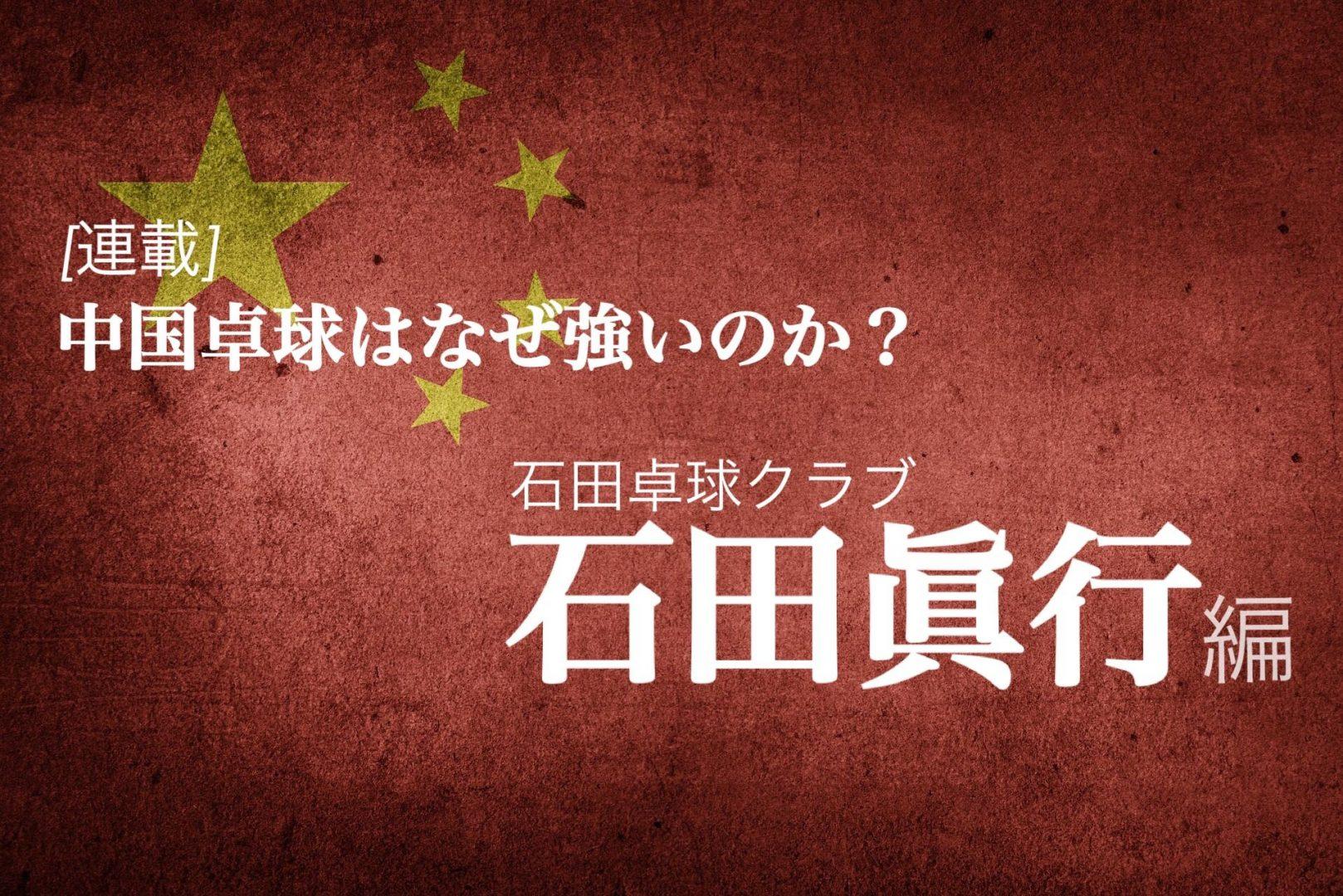 なぜ中国は卓球が強いのか?<Vol3.石田眞行(石田卓球クラブ)>