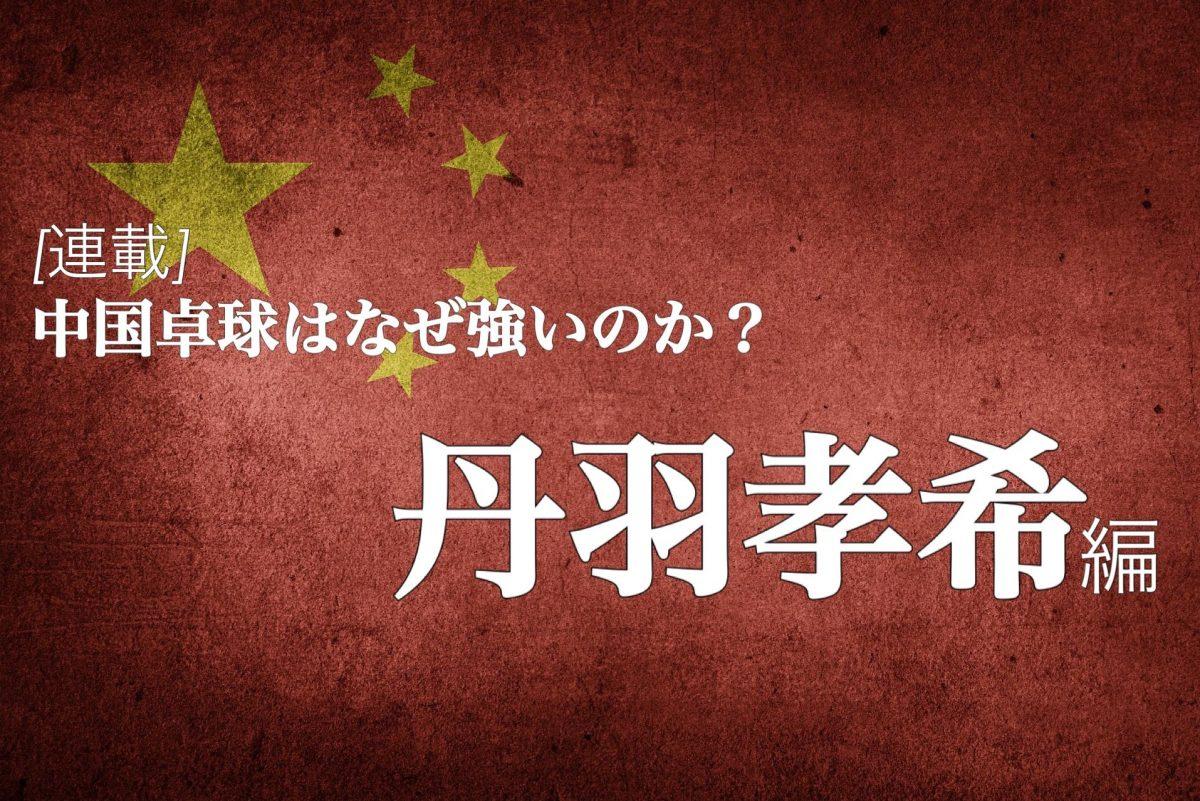 なぜ中国は卓球が強いのか?<Vol6. 丹羽孝希>