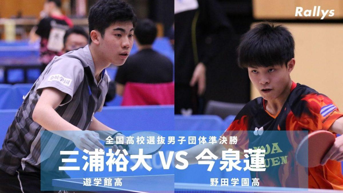 【卓球動画】三浦裕大(遊学館)vs 今泉蓮(野田学園)|全国高校選抜卓球大会